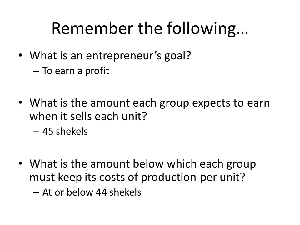 Remember the following… What is an entrepreneur's goal.