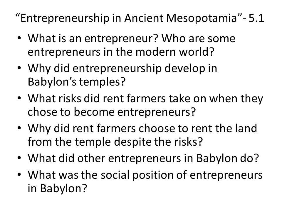 """Entrepreneurship in Ancient Mesopotamia""- 5.1 What is an entrepreneur? Who are some entrepreneurs in the modern world? Why did entrepreneurship devel"