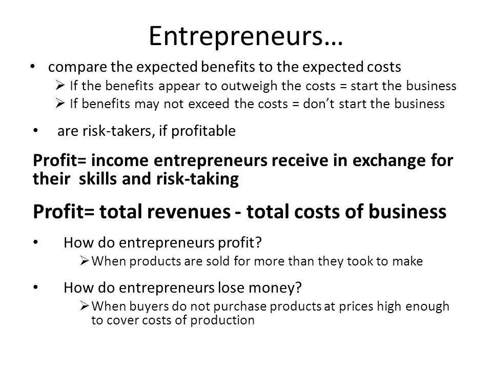 Entrepreneurs… compare the expected benefits to the expected costs  If the benefits appear to outweigh the costs = start the business  If benefits may not exceed the costs = don't start the business are risk-takers, if profitable Profit= income entrepreneurs receive in exchange for their skills and risk-taking Profit= total revenues - total costs of business How do entrepreneurs profit.
