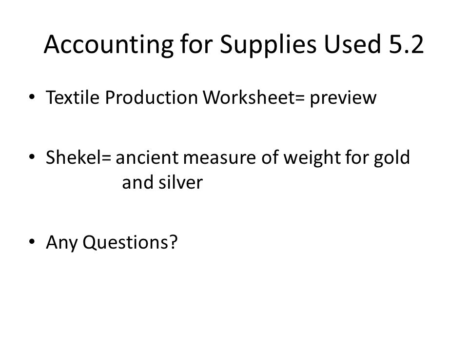 Accounting for Supplies Used 5.2 Textile Production Worksheet= preview Shekel= ancient measure of weight for gold and silver Any Questions?