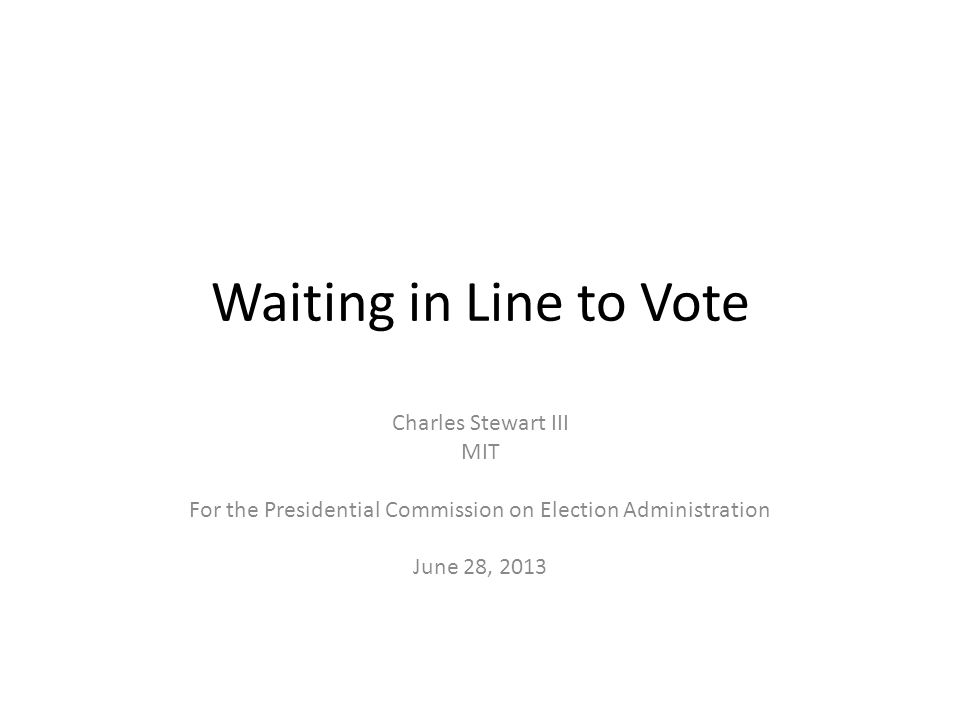 Waiting in Line to Vote Charles Stewart III MIT For the Presidential Commission on Election Administration June 28, 2013