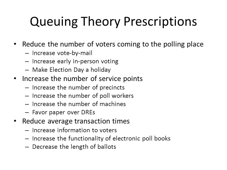 Queuing Theory Prescriptions Reduce the number of voters coming to the polling place – Increase vote-by-mail – Increase early in-person voting – Make Election Day a holiday Increase the number of service points – Increase the number of precincts – Increase the number of poll workers – Increase the number of machines – Favor paper over DREs Reduce average transaction times – Increase information to voters – Increase the functionality of electronic poll books – Decrease the length of ballots