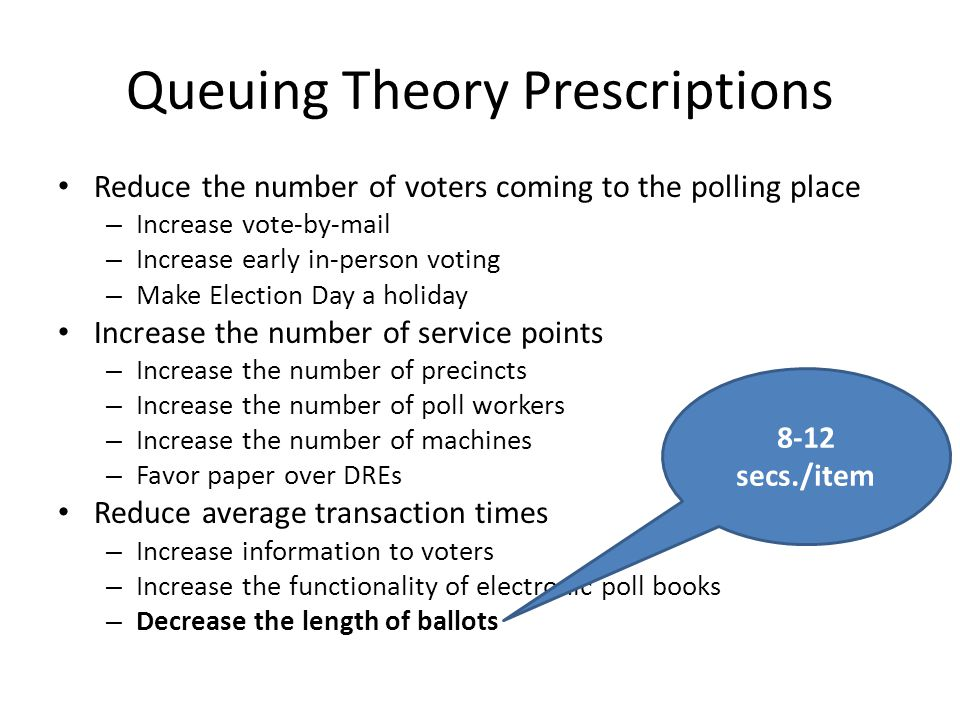 Queuing Theory Prescriptions Reduce the number of voters coming to the polling place – Increase vote-by-mail – Increase early in-person voting – Make Election Day a holiday Increase the number of service points – Increase the number of precincts – Increase the number of poll workers – Increase the number of machines – Favor paper over DREs Reduce average transaction times – Increase information to voters – Increase the functionality of electronic poll books – Decrease the length of ballots 8-12 secs./item