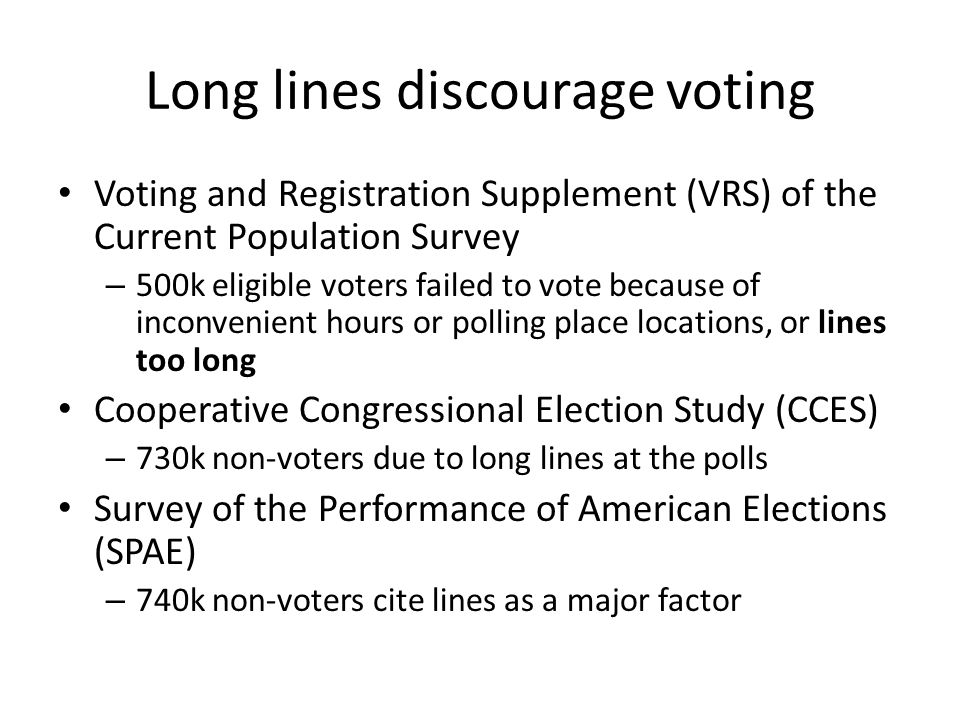 Long lines discourage voting Voting and Registration Supplement (VRS) of the Current Population Survey – 500k eligible voters failed to vote because of inconvenient hours or polling place locations, or lines too long Cooperative Congressional Election Study (CCES) – 730k non-voters due to long lines at the polls Survey of the Performance of American Elections (SPAE) – 740k non-voters cite lines as a major factor