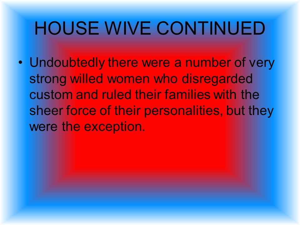 HOUSE WIVES & It was taken for granted in the ancient world that the head of the house was the man.