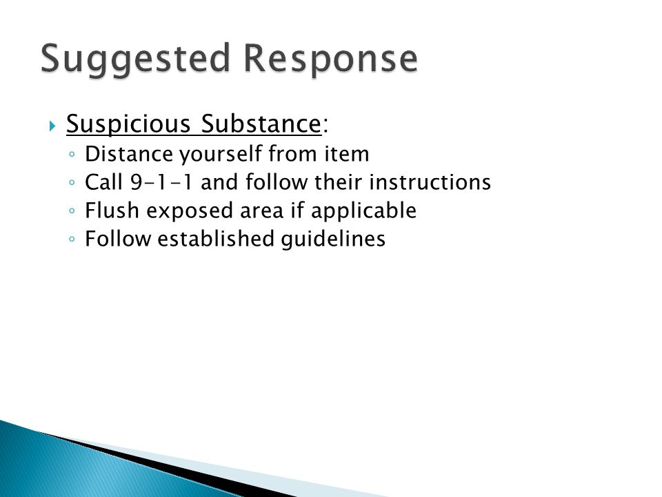  Suspicious Substance: ◦ Distance yourself from item ◦ Call 9-1-1 and follow their instructions ◦ Flush exposed area if applicable ◦ Follow established guidelines