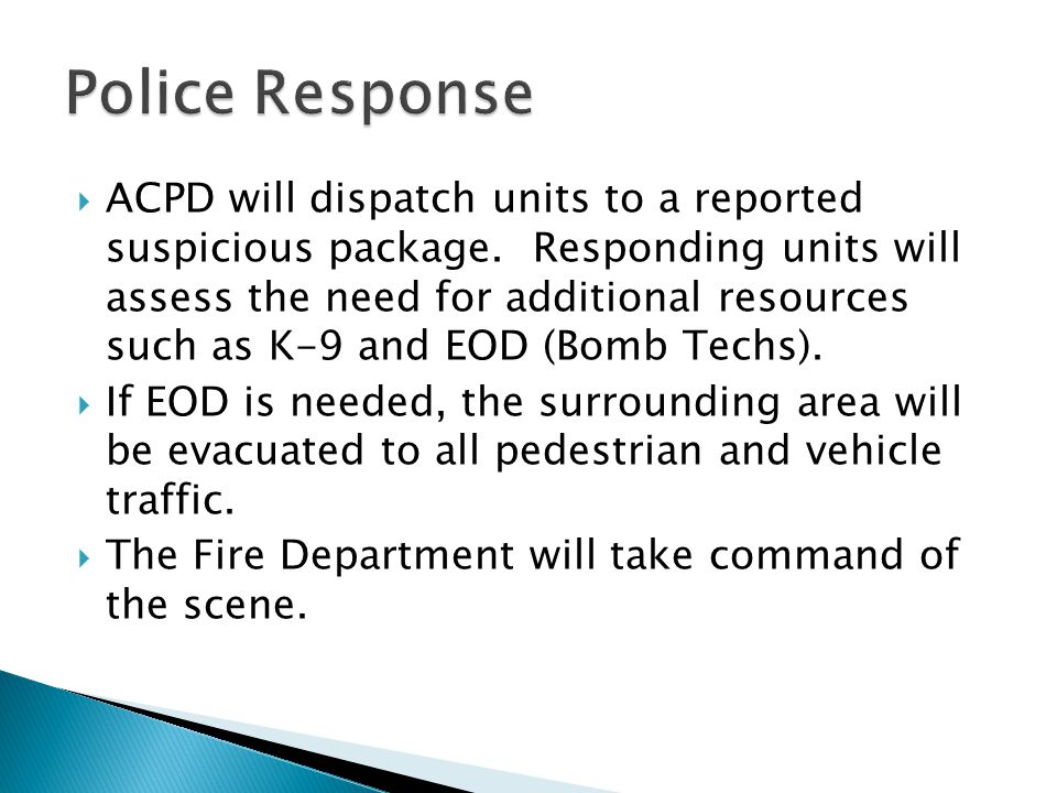  ACPD will dispatch units to a reported suspicious package. Responding units will assess the need for additional resources such as K-9 and EOD (Bomb