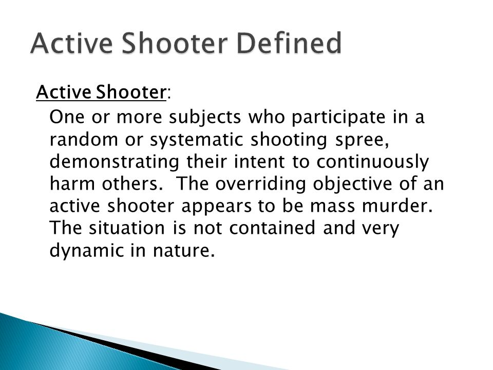 Active Shooter: One or more subjects who participate in a random or systematic shooting spree, demonstrating their intent to continuously harm others.