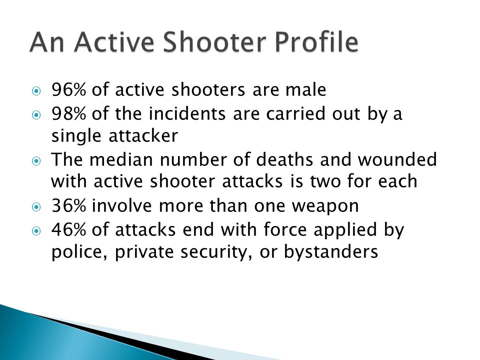  96% of active shooters are male  98% of the incidents are carried out by a single attacker  The median number of deaths and wounded with active shooter attacks is two for each  36% involve more than one weapon  46% of attacks end with force applied by police, private security, or bystanders
