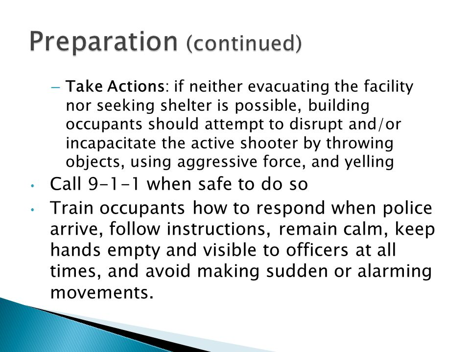 – Take Actions: if neither evacuating the facility nor seeking shelter is possible, building occupants should attempt to disrupt and/or incapacitate the active shooter by throwing objects, using aggressive force, and yelling Call when safe to do so Train occupants how to respond when police arrive, follow instructions, remain calm, keep hands empty and visible to officers at all times, and avoid making sudden or alarming movements.