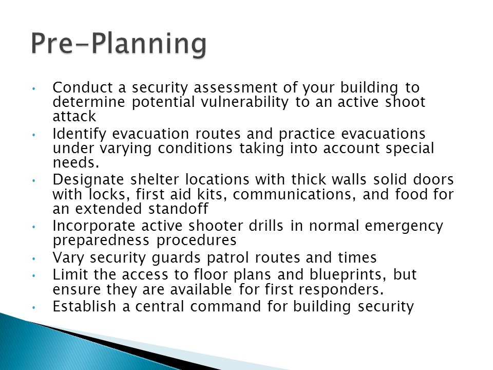Conduct a security assessment of your building to determine potential vulnerability to an active shoot attack Identify evacuation routes and practice evacuations under varying conditions taking into account special needs.