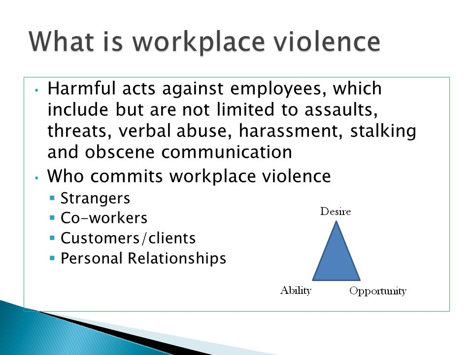 Harmful acts against employees, which include but are not limited to assaults, threats, verbal abuse, harassment, stalking and obscene communication Who commits workplace violence  Strangers  Co-workers  Customers/clients  Personal Relationships