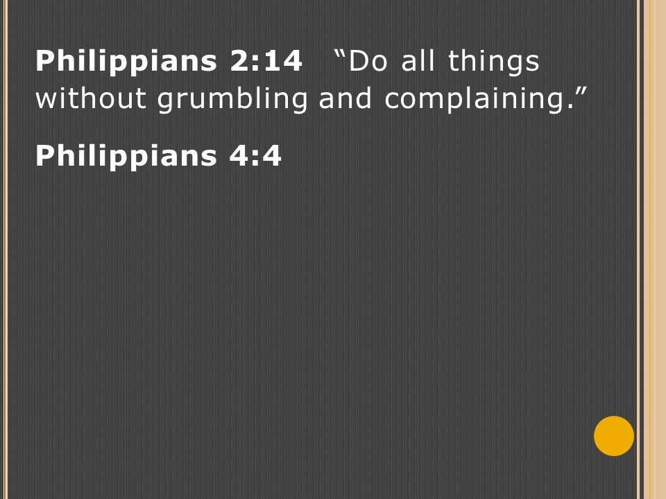 Philippians 2:14 Do all things without grumbling and complaining. Philippians 4:4