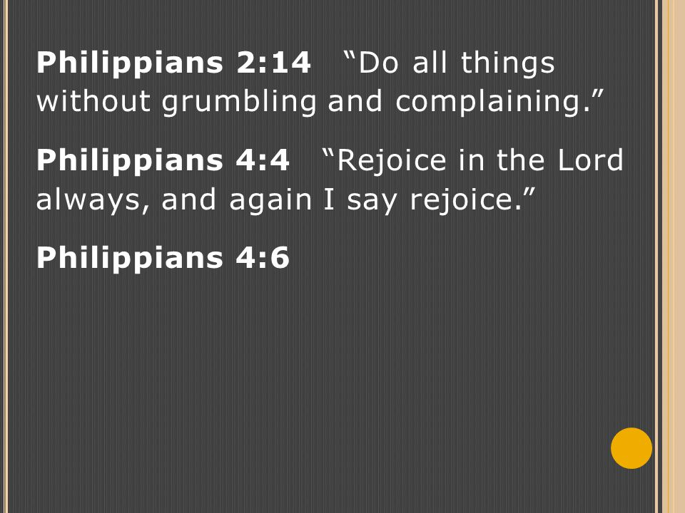 "Philippians 2:14 ""Do all things without grumbling and complaining."" Philippians 4:4 ""Rejoice in the Lord always, and again I say rejoice."" Philippians"