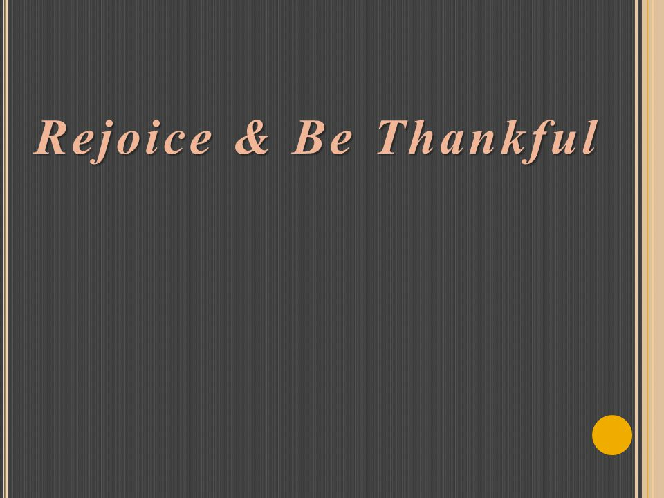 Rejoice & Be Thankful Rejoice & Be Thankful