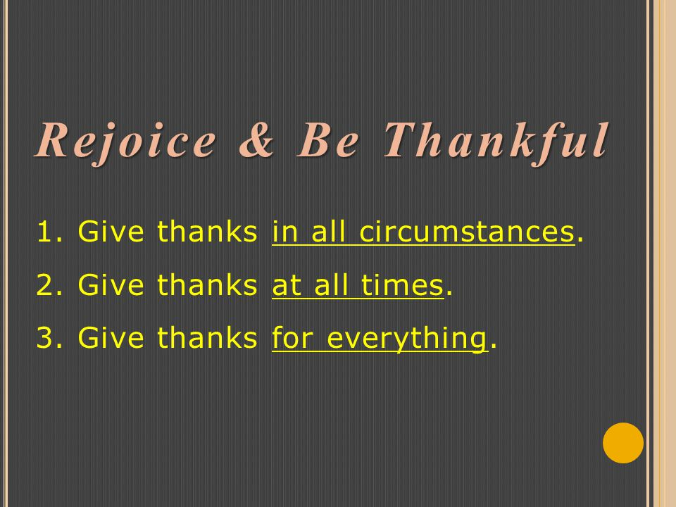 Rejoice & Be Thankful Rejoice & Be Thankful 1. Give thanks in all circumstances.