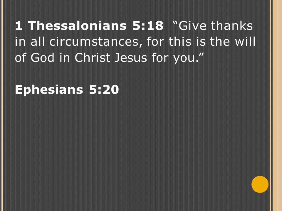 "1 Thessalonians 5:18 ""Give thanks in all circumstances, for this is the will of God in Christ Jesus for you."" Ephesians 5:20"