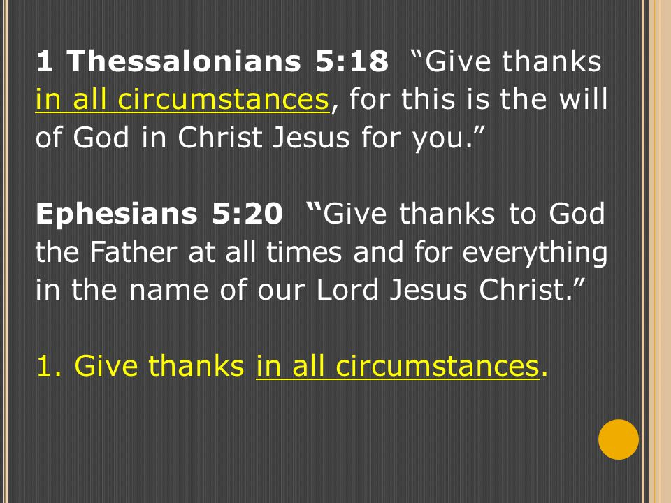 1 Thessalonians 5:18 Give thanks in all circumstances, for this is the will of God in Christ Jesus for you. Ephesians 5:20 Give thanks to God the Father at all times and for everything in the name of our Lord Jesus Christ. 1.