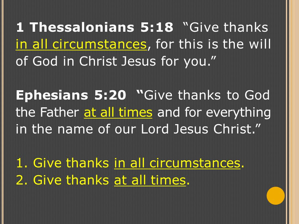 "1 Thessalonians 5:18 ""Give thanks in all circumstances, for this is the will of God in Christ Jesus for you."" Ephesians 5:20 ""Give thanks to God the F"