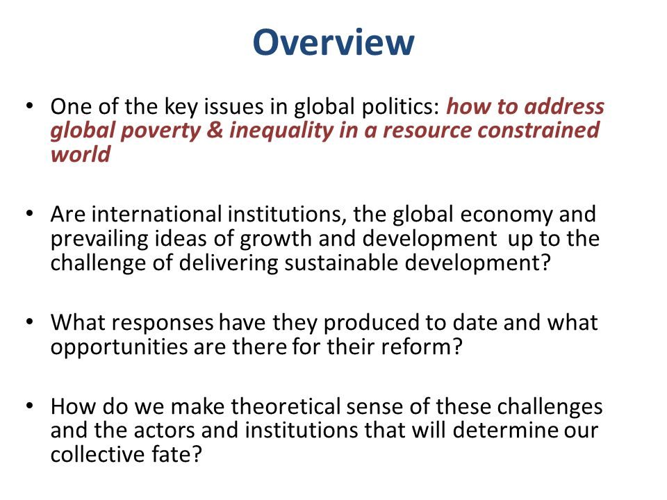 Overview One of the key issues in global politics: how to address global poverty & inequality in a resource constrained world Are international institutions, the global economy and prevailing ideas of growth and development up to the challenge of delivering sustainable development.