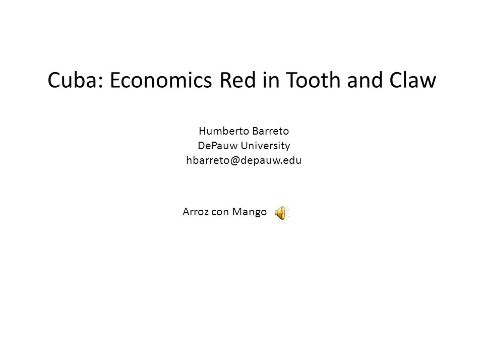 Cuba: Economics Red in Tooth and Claw Arroz con Mango Humberto Barreto DePauw University hbarreto@depauw.edu