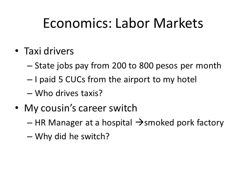 Economics: Labor Markets Taxi drivers – State jobs pay from 200 to 800 pesos per month – I paid 5 CUCs from the airport to my hotel – Who drives taxis.