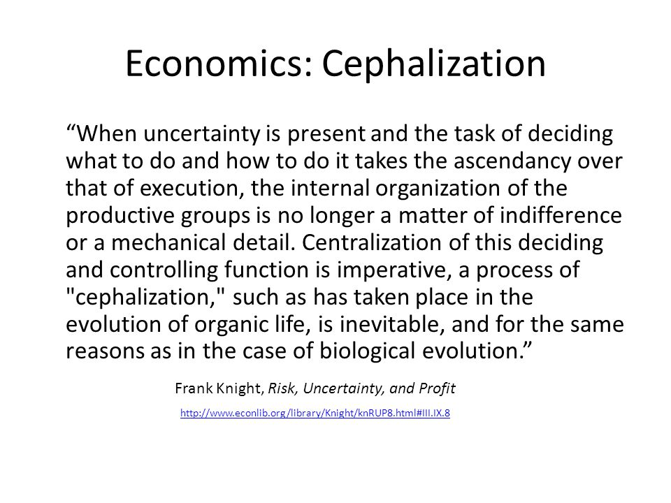 Economics: Cephalization When uncertainty is present and the task of deciding what to do and how to do it takes the ascendancy over that of execution, the internal organization of the productive groups is no longer a matter of indifference or a mechanical detail.
