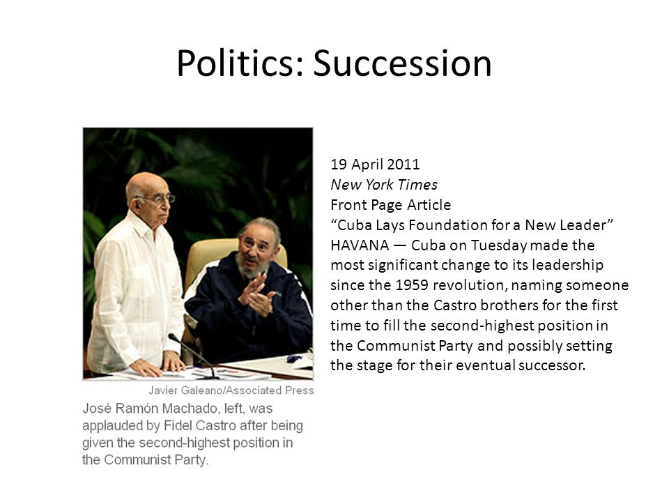 Politics: Succession 19 April 2011 New York Times Front Page Article Cuba Lays Foundation for a New Leader HAVANA — Cuba on Tuesday made the most significant change to its leadership since the 1959 revolution, naming someone other than the Castro brothers for the first time to fill the second-highest position in the Communist Party and possibly setting the stage for their eventual successor.