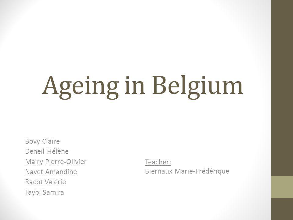 Ageing in Belgium Bovy Claire Deneil Hélène Mairy Pierre-Olivier Navet Amandine Racot Valérie Taybi Samira Teacher: Biernaux Marie-Frédérique
