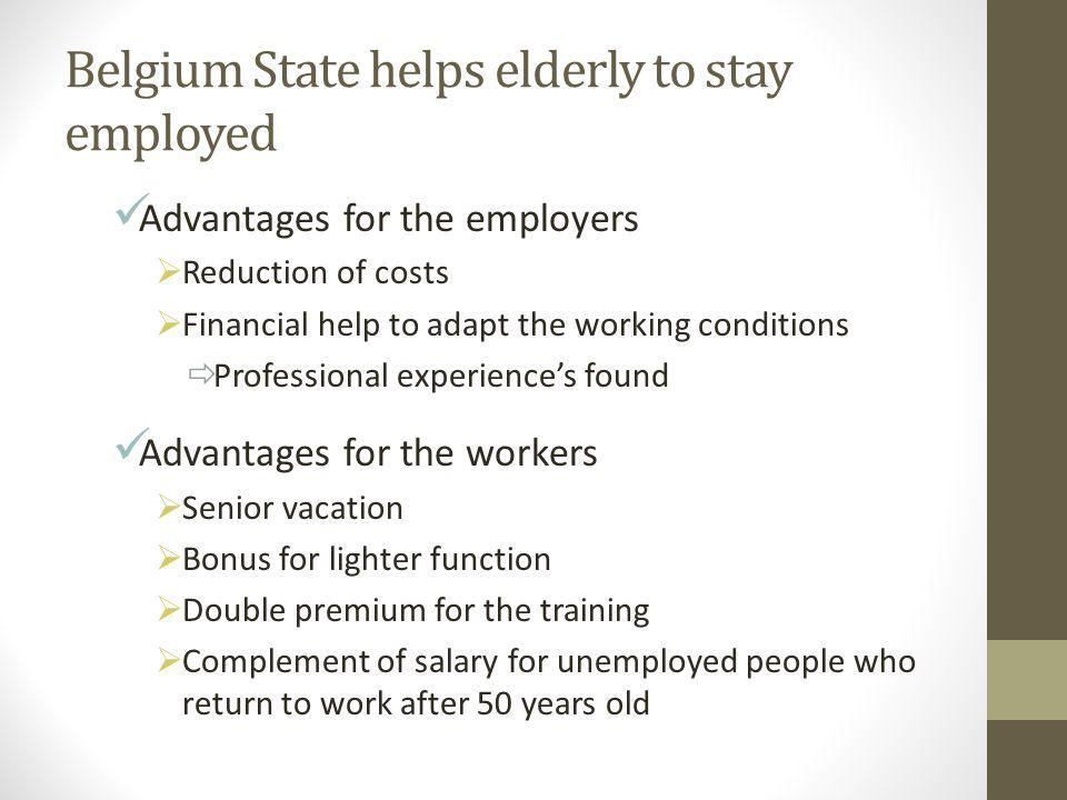 Belgium State helps elderly to stay employed Advantages for the employers  Reduction of costs  Financial help to adapt the working conditions  Professional experience's found Advantages for the workers  Senior vacation  Bonus for lighter function  Double premium for the training  Complement of salary for unemployed people who return to work after 50 years old