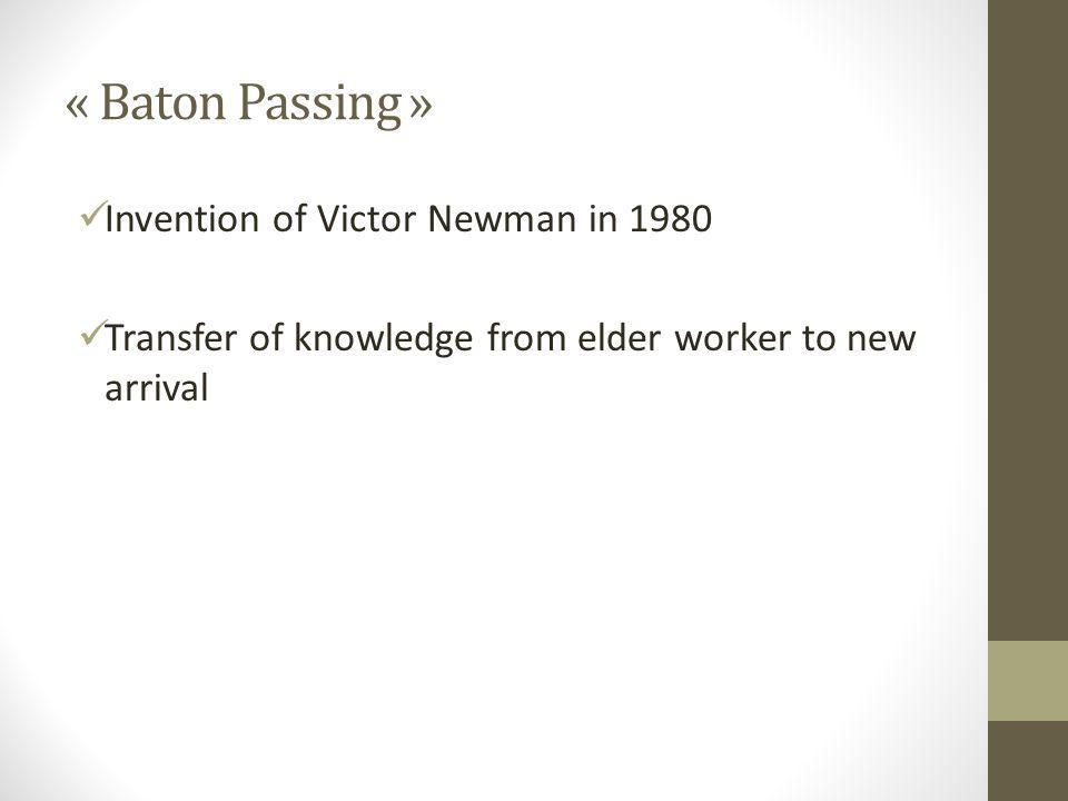 « Baton Passing » Invention of Victor Newman in 1980 Transfer of knowledge from elder worker to new arrival