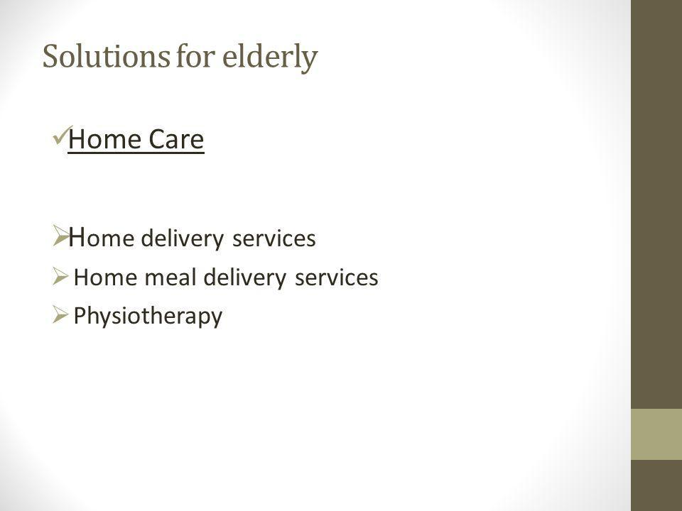 Solutions for elderly Home Care  H ome delivery services  Home meal delivery services  Physiotherapy