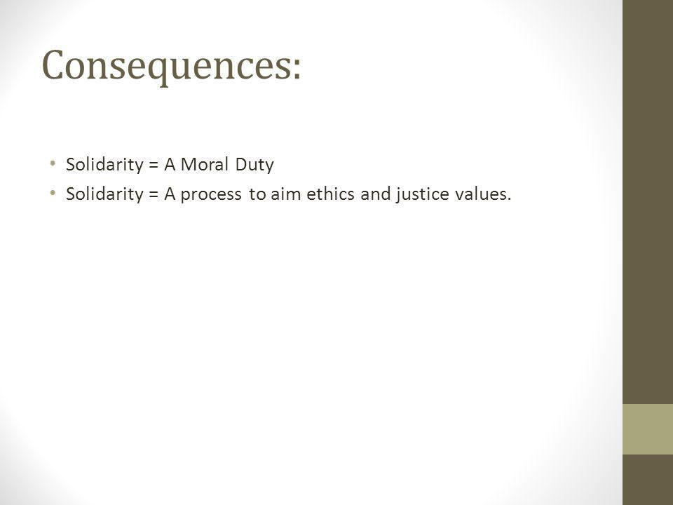 Consequences: Solidarity = A Moral Duty Solidarity = A process to aim ethics and justice values.