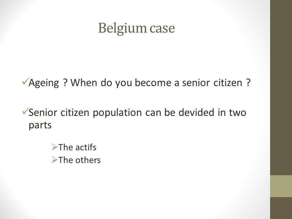 Belgium case Ageing ? When do you become a senior citizen ? Senior citizen population can be devided in two parts  The actifs  The others