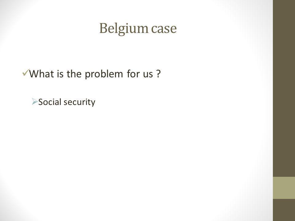 Belgium case What is the problem for us  Social security