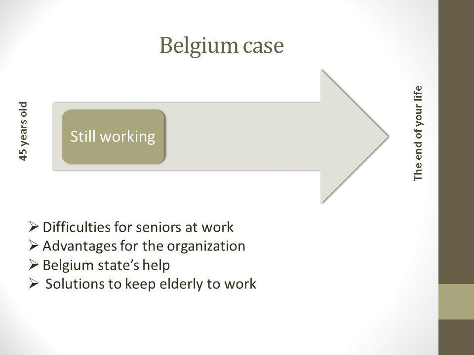 Belgium case Still working 45 years old The end of your life  Difficulties for seniors at work  Advantages for the organization  Belgium state's help  Solutions to keep elderly to work