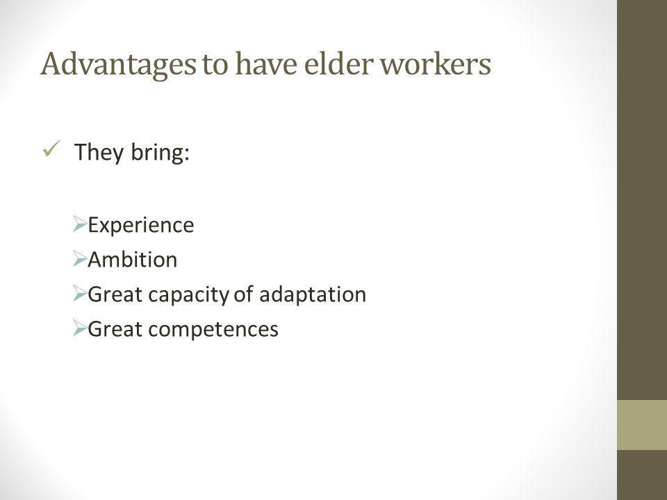 Advantages to have elder workers They bring:  Experience  Ambition  Great capacity of adaptation  Great competences