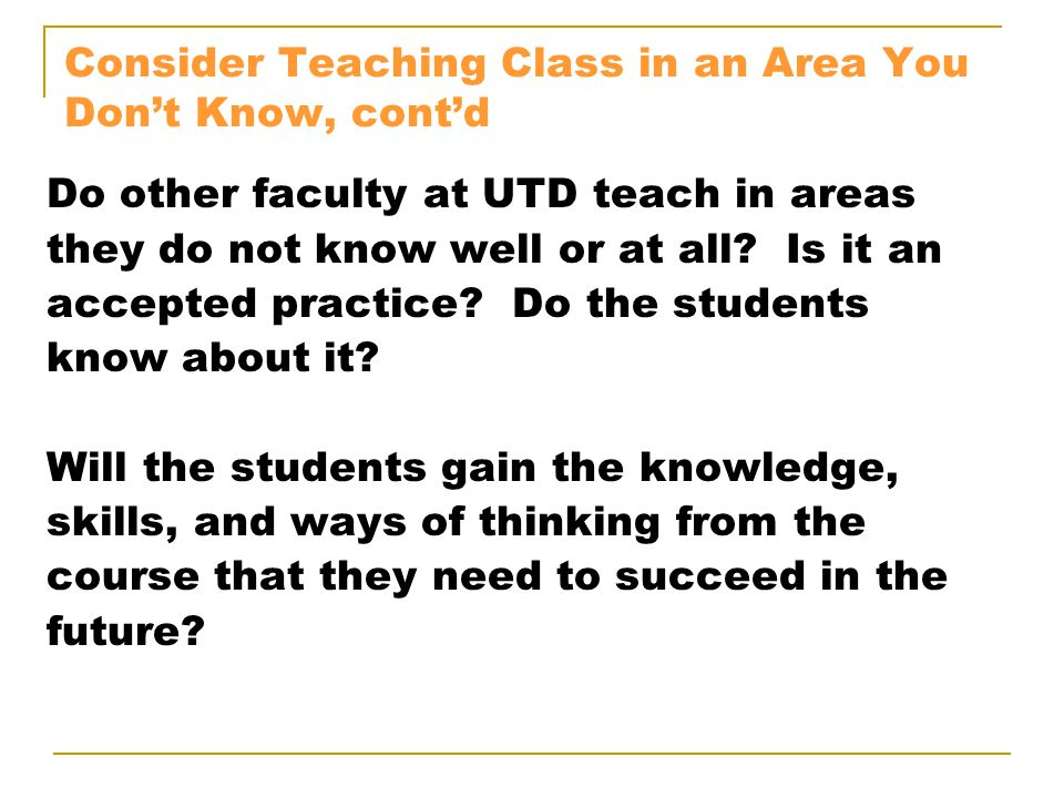 Consider Teaching Class in an Area You Don't Know, cont'd Do other faculty at UTD teach in areas they do not know well or at all? Is it an accepted pr