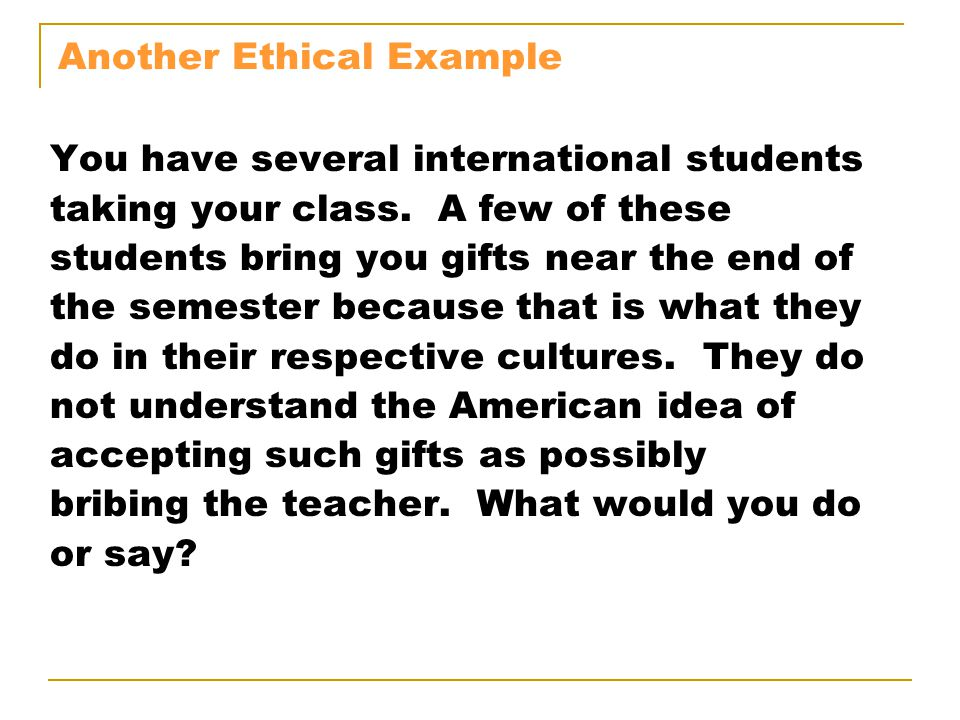 Another Ethical Example You have several international students taking your class. A few of these students bring you gifts near the end of the semeste