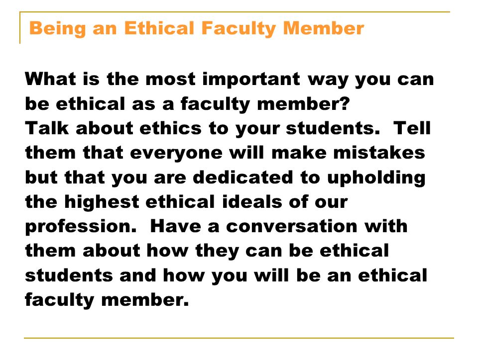 Being an Ethical Faculty Member What is the most important way you can be ethical as a faculty member? Talk about ethics to your students. Tell them t