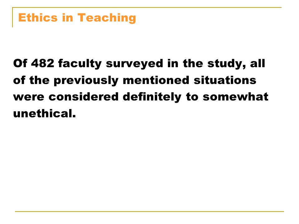 Ethics in Teaching Of 482 faculty surveyed in the study, all of the previously mentioned situations were considered definitely to somewhat unethical.
