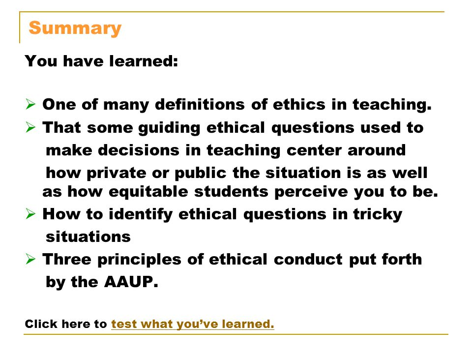 Summary You have learned:  One of many definitions of ethics in teaching.  That some guiding ethical questions used to make decisions in teaching ce