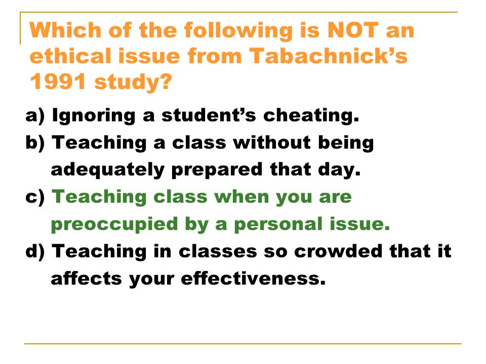 Which of the following is NOT an ethical issue from Tabachnick's 1991 study? a) Ignoring a student's cheating. b) Teaching a class without being adequ