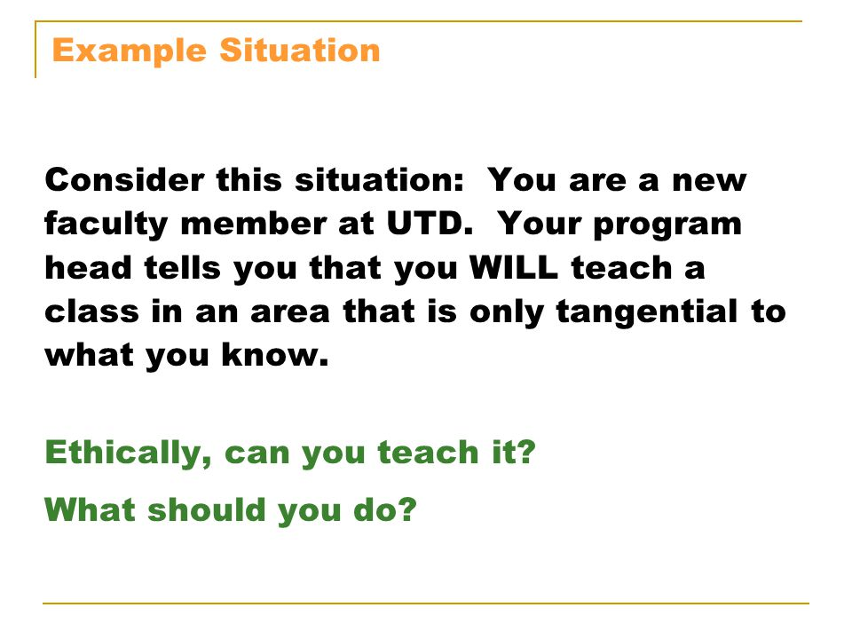 Example Situation Consider this situation: You are a new faculty member at UTD. Your program head tells you that you WILL teach a class in an area tha