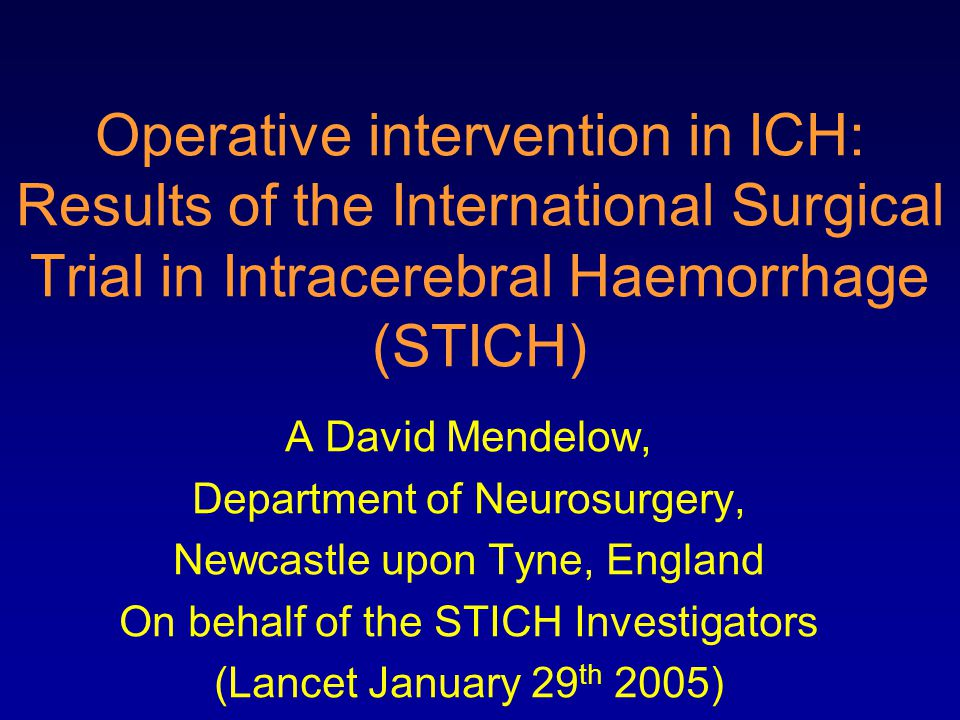 Operative intervention in ICH: Results of the International Surgical Trial in Intracerebral Haemorrhage (STICH) A David Mendelow, Department of Neurosurgery, Newcastle upon Tyne, England On behalf of the STICH Investigators (Lancet January 29 th 2005)