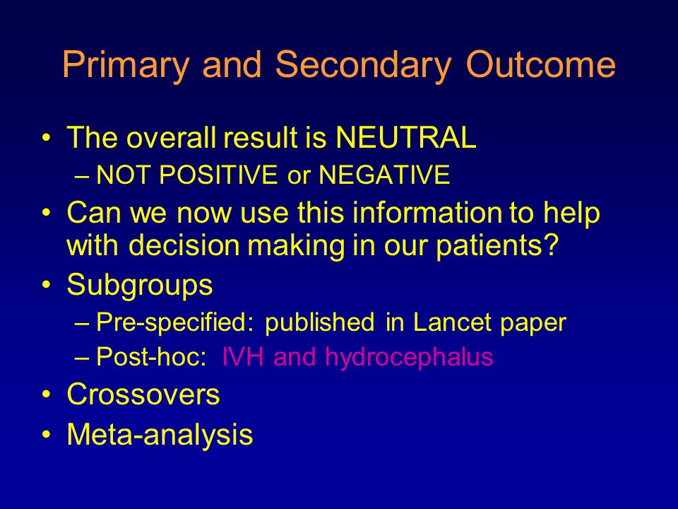 Primary and Secondary Outcome The overall result is NEUTRAL –NOT POSITIVE or NEGATIVE Can we now use this information to help with decision making in our patients.