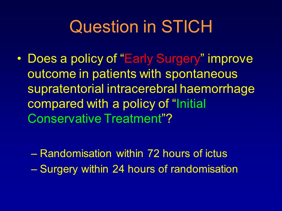 Question in STICH Does a policy of Early Surgery improve outcome in patients with spontaneous supratentorial intracerebral haemorrhage compared with a policy of Initial Conservative Treatment .