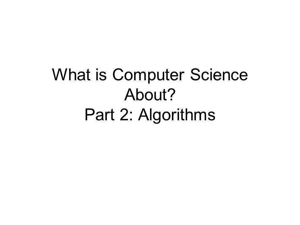 What is Computer Science About? Part 2: Algorithms