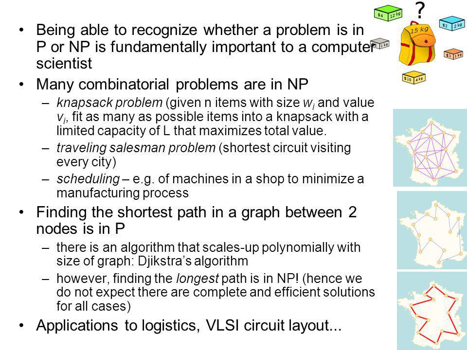 Being able to recognize whether a problem is in P or NP is fundamentally important to a computer scientist Many combinatorial problems are in NP –knapsack problem (given n items with size w i and value v i, fit as many as possible items into a knapsack with a limited capacity of L that maximizes total value.