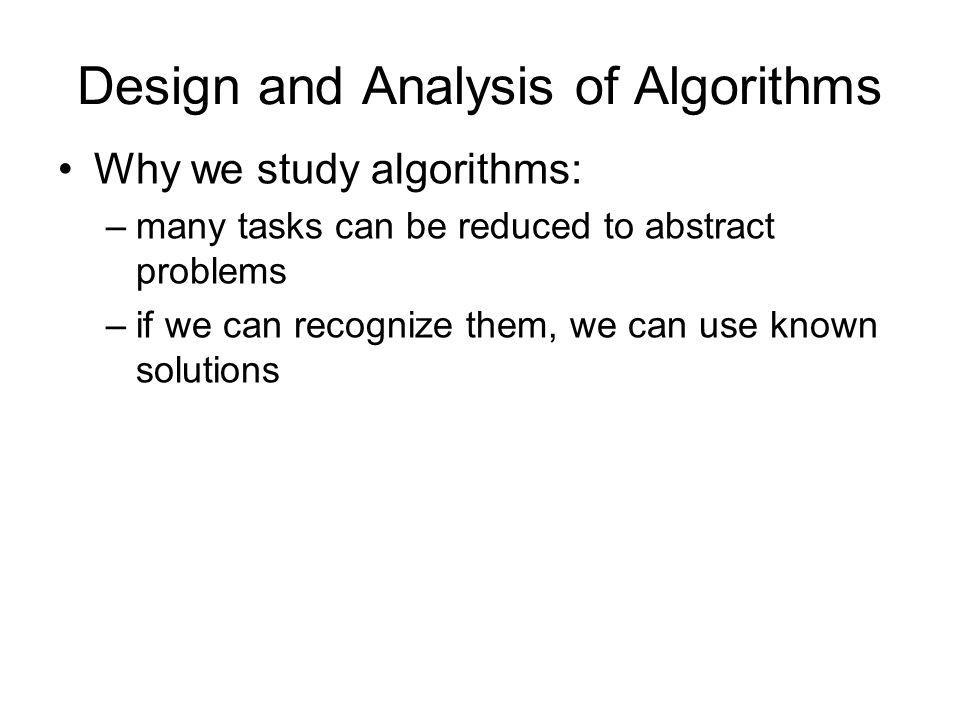 Design and Analysis of Algorithms Why we study algorithms: –many tasks can be reduced to abstract problems –if we can recognize them, we can use known solutions